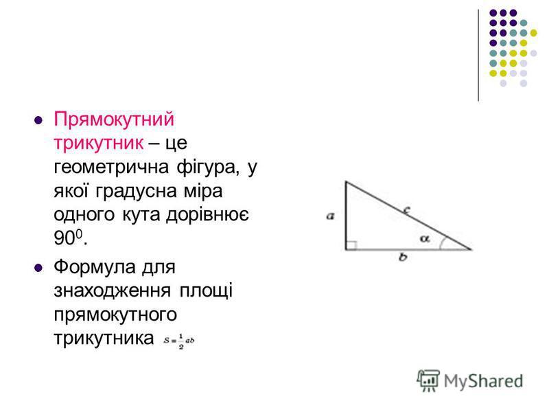 Прямокутний трикутник – це геометрична фігура, у якої градусна міра одного кута дорівнює 90 0. Формула для знаходження площі прямокутного трикутника