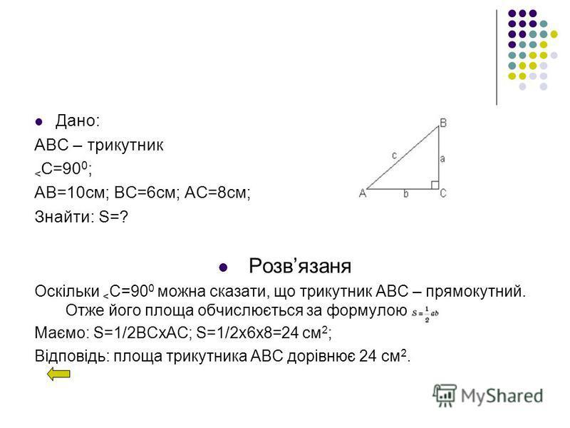 Дано: АВС – трикутник < C=90 0 ; АВ=10см; ВС=6см; АС=8см; Знайти: S=? Розвязаня Оскільки < C=90 0 можна сказати, що трикутник АВС – прямокутний. Отже його площа обчислюється за формулою Маємо: S=1/2BCxAC; S=1/2x6x8=24 см 2 ; Відповідь: площа трикутни