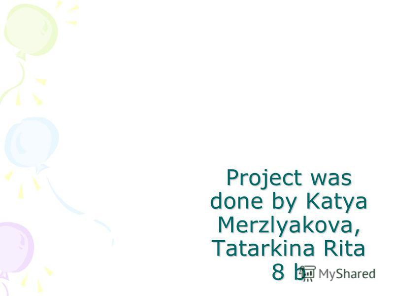 Project was done by Katya Merzlyakova, Tatarkina Rita 8 b