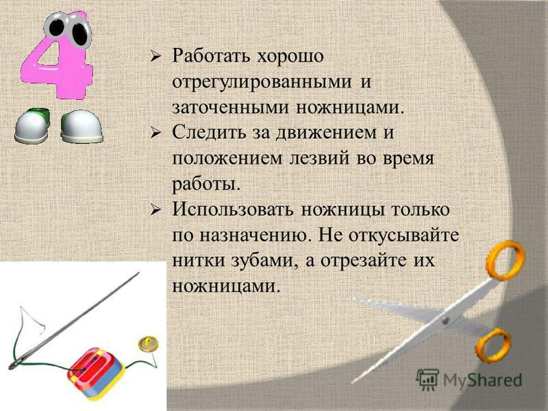 Работать хорошо отрегулированными и заточенными ножницами. Следить за движением и положением лезвий во время работы. Использовать ножницы только по назначению. Не откусывайте нитки зубами, а отрезайте их ножницами.