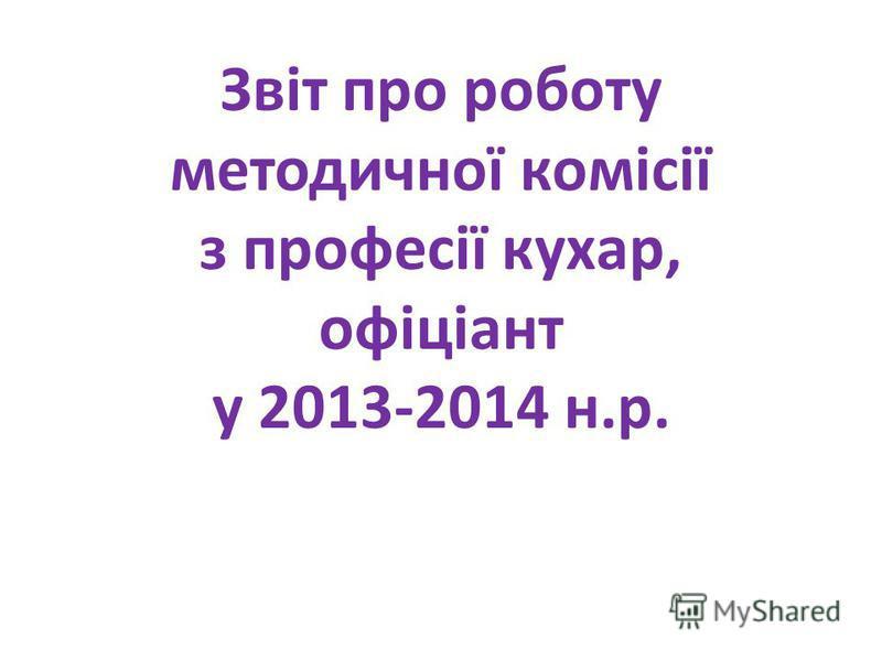Звіт про роботу методичної комісії з професії кухар, офіціант у 2013-2014 н.р.