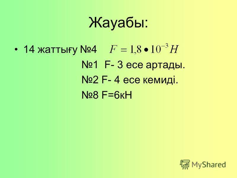 Жауабы: 14 жаттығу 4 1 F- 3 есе артады. 2 F- 4 есе кемиді. 8 F=6кН