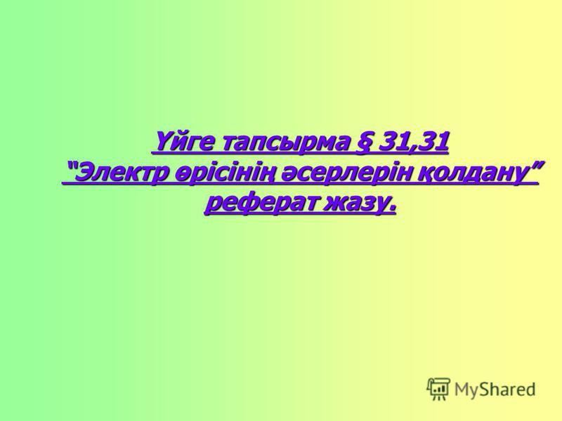 Үйге тапсырма § 31,31 Электр өрісінің әсерлерін қолдану реферат жазу.