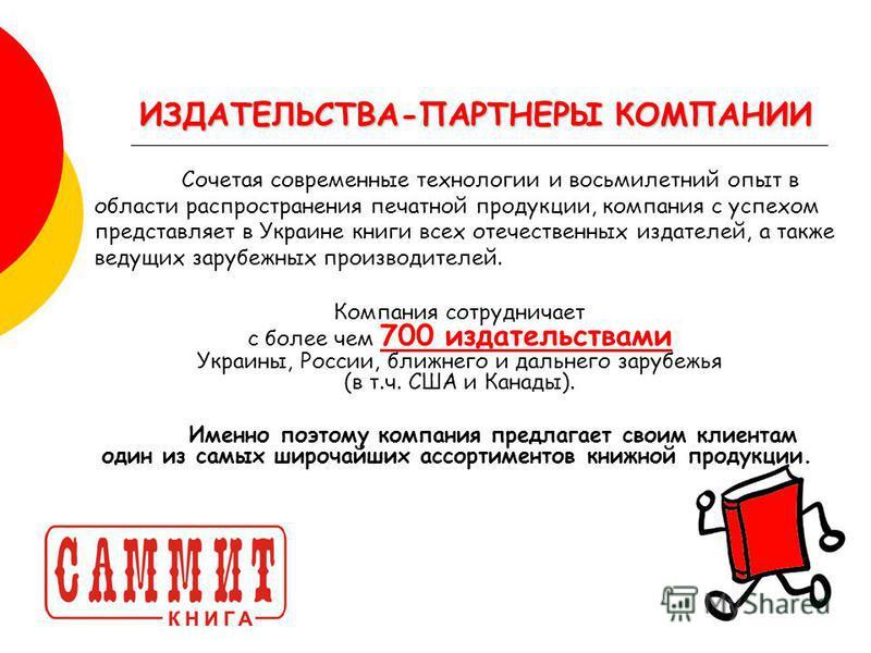 Сочетая современные технологии и восьмилетний опыт в области распространения печатной продукции, компания с успехом представляет в Украине книги всех отечественных издателей, а также ведущих зарубежных производителей. ИЗДАТЕЛЬСТВА-ПАРТНЕРЫ КОМПАНИИ К