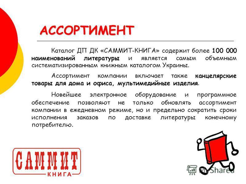 АССОРТИМЕНТ Каталог ДП ДК «САММИТ-КНИГА» содержит более 100 000 наименований литературы и является самым объемным систематизированным книжным каталогом Украины. Ассортимент компании включает также канцелярские товары для дома и офиса, мультимедийные