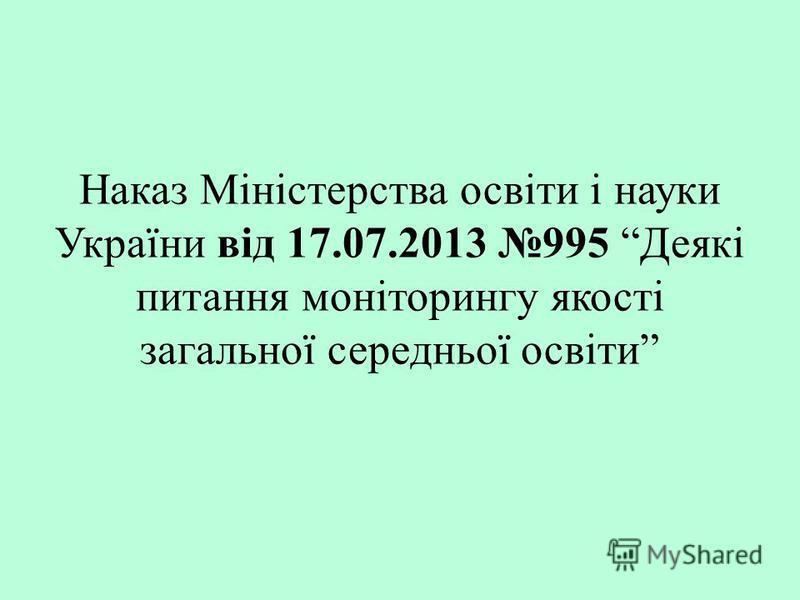 Наказ Міністерства освіти і науки України від 17.07.2013 995 Деякі питання моніторингу якості загальної середньої освіти