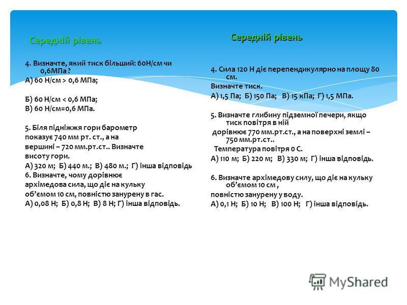 Середній рівень 4. Визначте, який тиск більший: 60Н/см чи 0,6МПа ? А) 60 Н/см > 0,6 МПа; Б) 60 Н/см < 0,6 МПа; В) 60 Н/см=0,6 МПа. 5. Біля підніжжя гори барометр показує 740 мм рт. ст., а на вершині – 720 мм.рт.ст.. Визначте висоту гори. А) 320 м; Б)