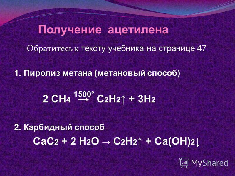 Получение ацетилена Обратитесь к тексту учебника на странице 47 1. Пиролиз метана (метановый способ) 2 СН 4 С 2 Н 2 + 3Н 2 2. Карбидный способ СаС 2 + 2 Н 2 О С 2 Н 2 + Са(ОН) 2 1500°