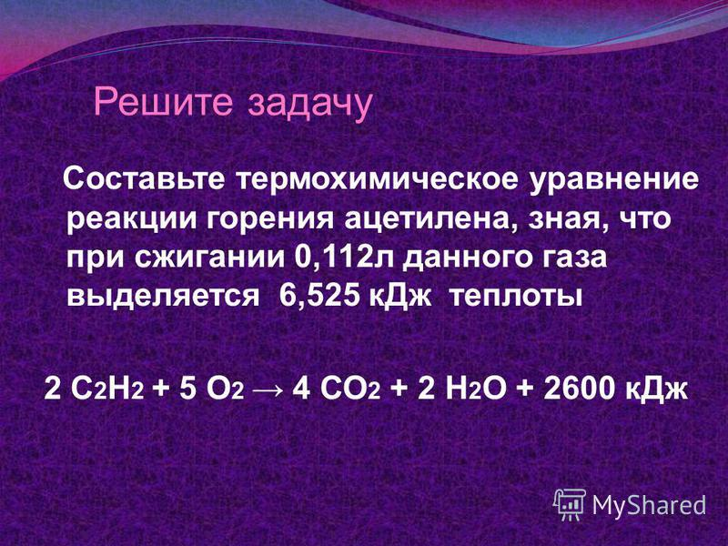 Решите задачу Составьте термохимическое уравнение реакции горения ацетилена, зная, что при сжигании 0,112 л данного газа выделяется 6,525 к Дж теплоты 2 С 2 Н 2 + 5 О 2 4 СО 2 + 2 Н 2 О + 2600 к Дж