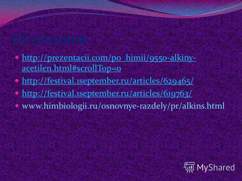 Источники http://prezentacii.com/po_himii/9550-alkiny- acetilen.html#scrollTop=0 http://prezentacii.com/po_himii/9550-alkiny- acetilen.html#scrollTop=0 http://festival.1september.ru/articles/629465/ http://festival.1september.ru/articles/619763/ www.