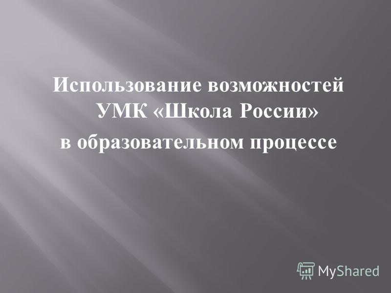 Использование возможностей УМК « Школа России » в образовательном процессе