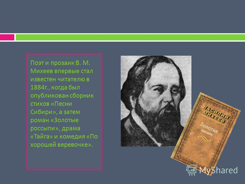 Поэт и прозаик В. М. Михеев впервые стал известен читателю в 1884 г., когда был опубликован сборник стихов « Песни Сибири », а затем роман « Золотые россыпи », драма « Тайга » и комедия « По хорошей веревочке ».
