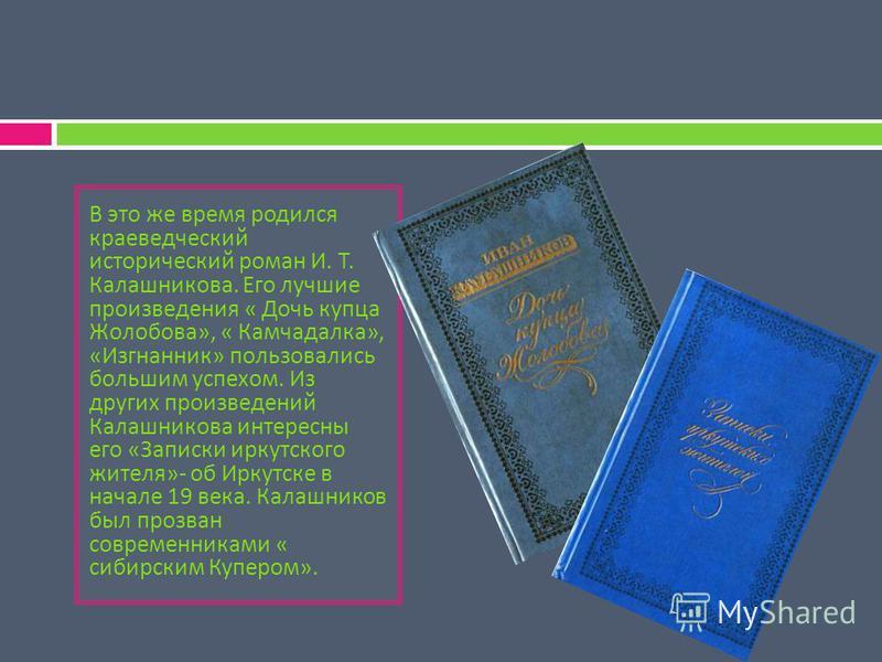 В это же время родился краеведческий исторический роман И. Т. Калашникова. Его лучшие произведения « Дочь купца Жолобова », « Камчадалка », « Изгнанник » пользовались большим успехом. Из других произведений Калашникова интересны его « Записки иркутск