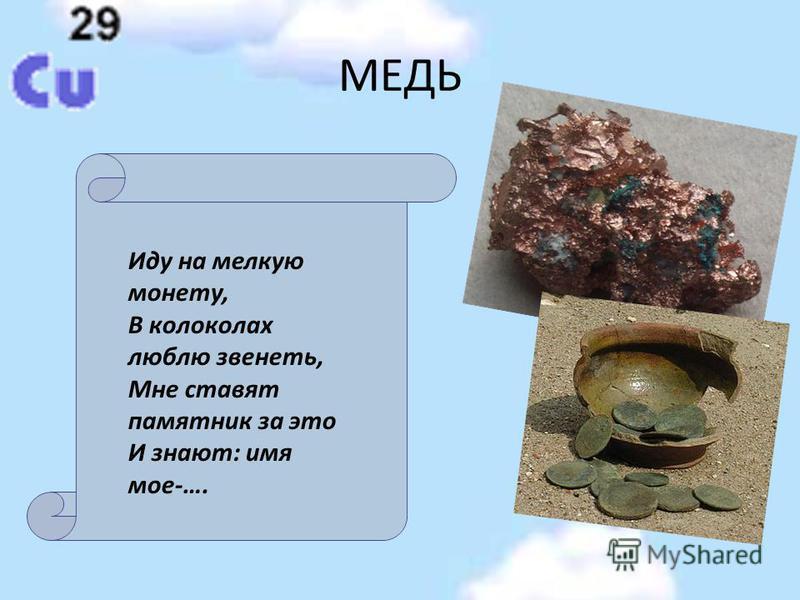 МЕДЬ Иду на мелкую монету, В колоколах люблю звенеть, Мне ставят памятник за это И знают: имя мое-….