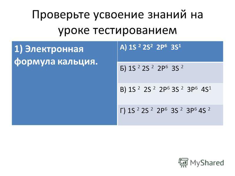 Проверьте усвоение знаний на уроке тестированием 1) Электронная формула кальция. А) 1S 2 2S 2 2Р 6 3S 1 Б) 1S 2 2S 2 2Р 6 3S 2 В) 1S 2 2S 2 2Р 6 3S 2 3Р 6 4S 1 Г) 1S 2 2S 2 2Р 6 3S 2 3Р 6 4S 2