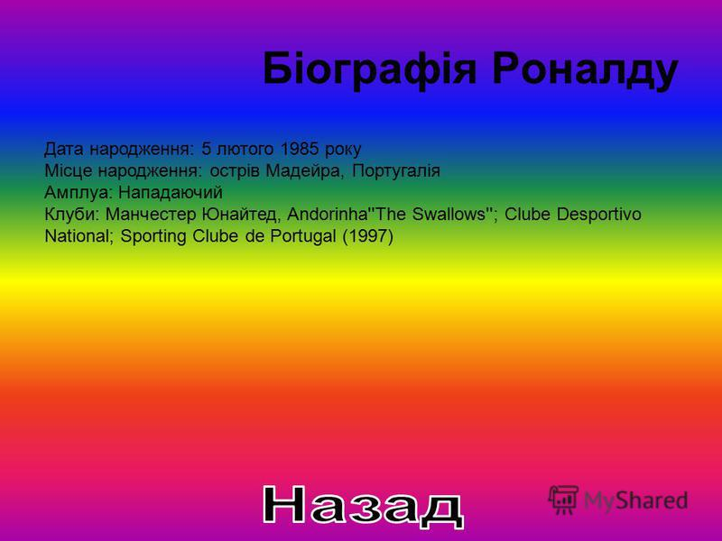 Біографія Роналду Дата народження: 5 лютого 1985 року Місце народження: острів Мадейра, Португалія Амплуа: Нападаючий Клуби: Манчестер Юнайтед, Andorinha''The Swallows''; Clube Desportivo National; Sporting Clube de Portugal (1997)