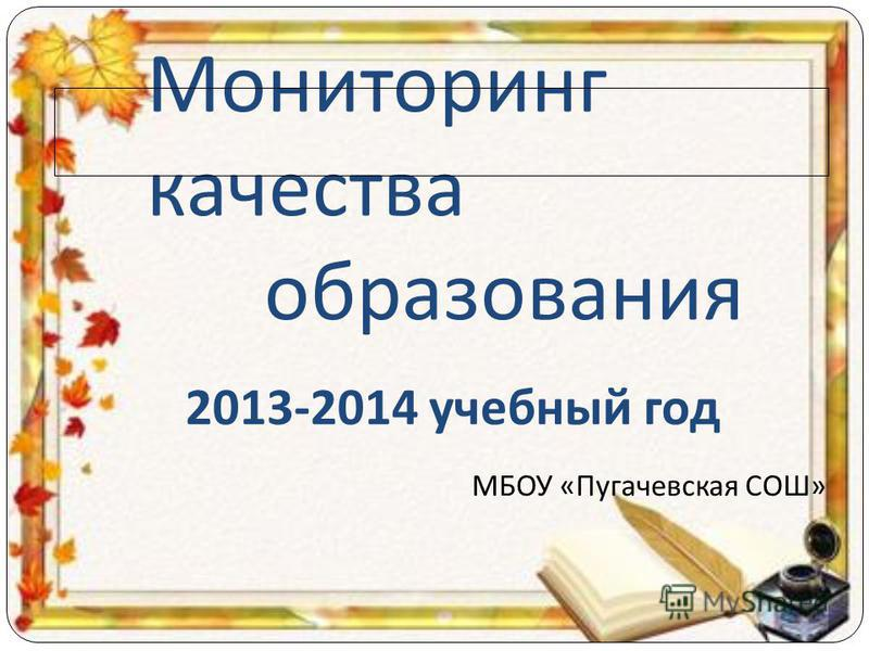 Мониторинг качества образования 2013-2014 учебный год МБОУ «Пугачевская СОШ»