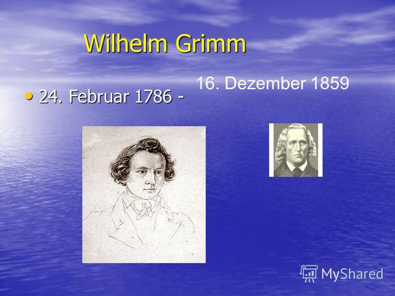 Wilhelm Grimm 24. Februar 1786 - 24. Februar 1786 - 16. Dezember 1859