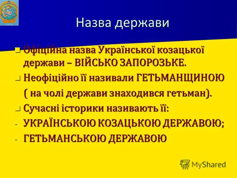 Назва держави Офіційна назва Української козацької держави – ВІЙСЬКО ЗАПОРОЗЬКЕ. Офіційна назва Української козацької держави – ВІЙСЬКО ЗАПОРОЗЬКЕ. Неофіційно її називали ГЕТЬМАНЩИНОЮ Неофіційно її називали ГЕТЬМАНЩИНОЮ ( на чолі держави знаходився г