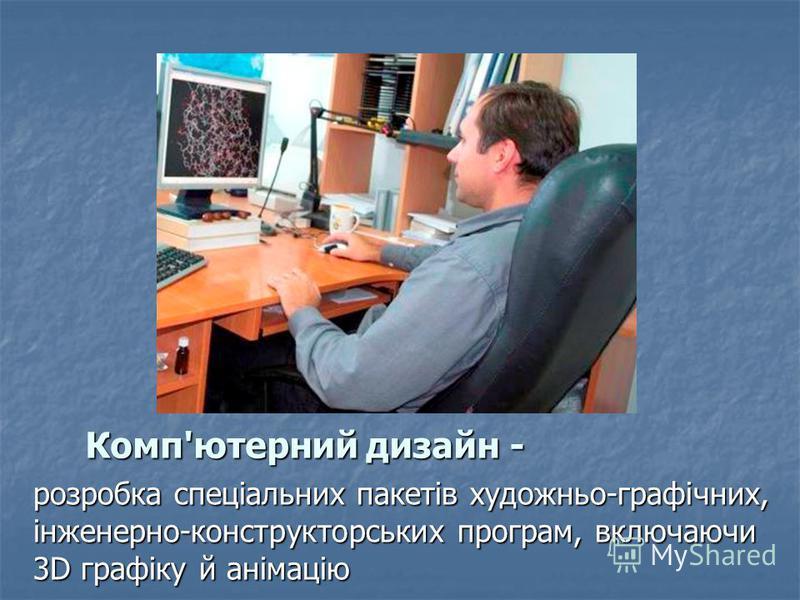 Комп'ютерний дизайн - Комп'ютерний дизайн - розробка спеціальних пакетів художньо-графічних, інженерно-конструкторських програм, включаючи 3D графіку й анімацію