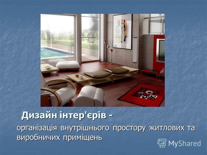 Дизайн інтер'єрів - організація внутрішнього простору житлових та виробничих приміщень