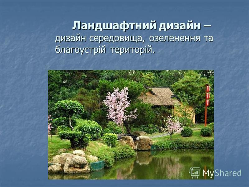 Ландшафтний дизайн – дизайн середовища, озеленення та благоустрій територій. Ландшафтний дизайн – дизайн середовища, озеленення та благоустрій територій.