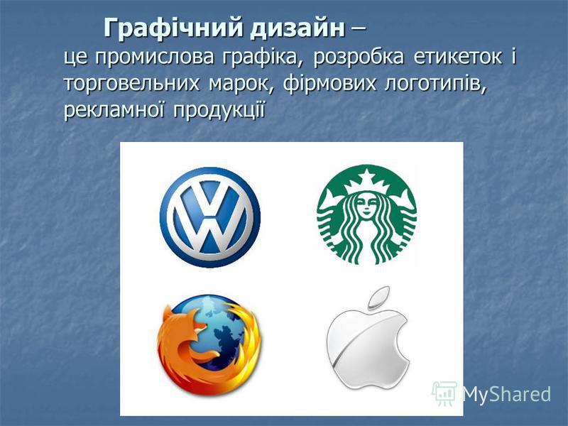 Графічний дизайн – це промислова графіка, розробка етикеток і торговельних марок, фірмових логотипів, рекламної продукції Графічний дизайн – це промислова графіка, розробка етикеток і торговельних марок, фірмових логотипів, рекламної продукції