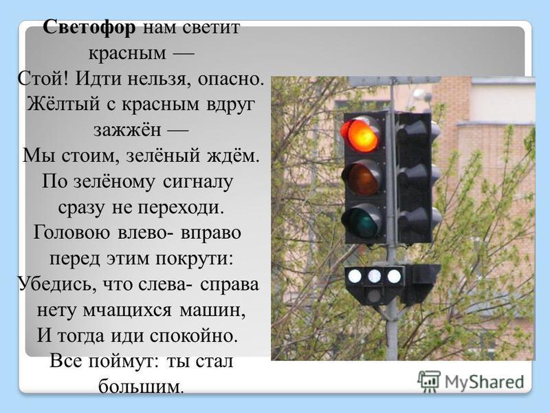 Светофор нам светит красным Стой! Идти нельзя, опасно. Жёлтый с красным вдруг зажжён Мы стоим, зелёный ждём. По зелёному сигналу сразу не переходи. Головою влево- вправо перед этим покрути: Убедись, что слева- справа нету мчащихся машин, И тогда иди
