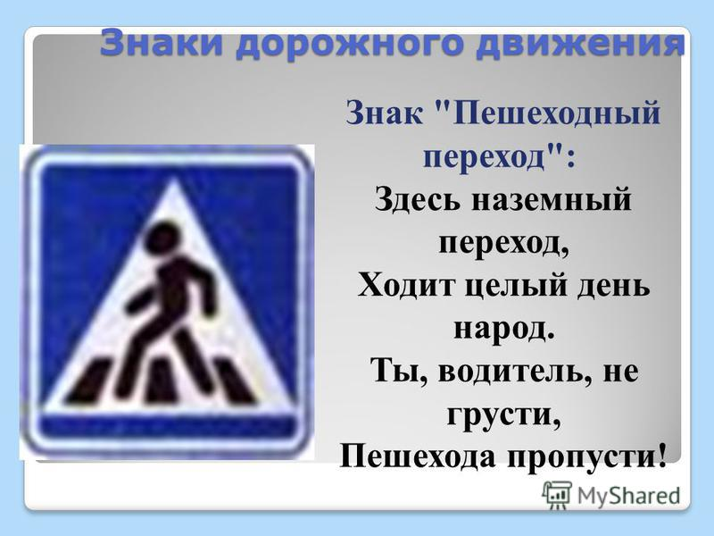 Знаки дорожного движения Знак Пешеходный переход: Здесь наземный переход, Ходит целый день народ. Ты, водитель, не грусти, Пешехода пропусти!