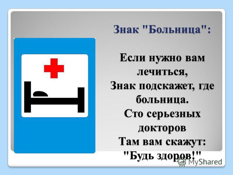 Знак Больница: Если нужно вам лечиться, Знак подскажет, где больница. Сто серьезных докторов Там вам скажут: Будь здоров!