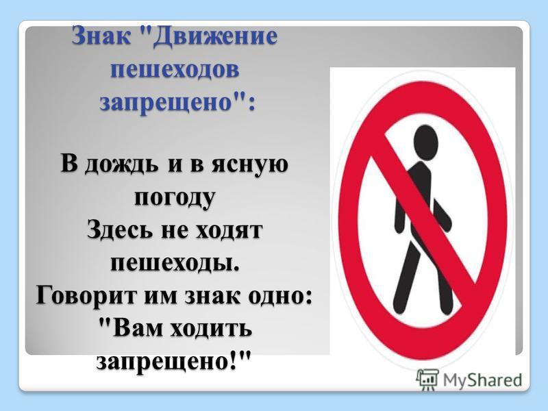 Знак Движение пешеходов запрещено: В дождь и в ясную погоду Здесь не ходят пешеходы. Говорит им знак одно: Вам ходить запрещено!