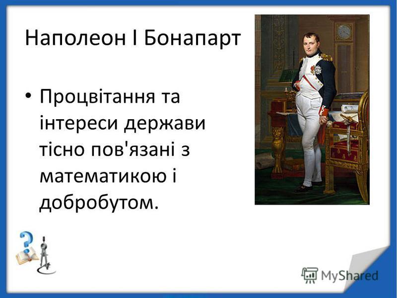 Наполеон I Бонапарт Процвітання та інтереси держави тісно пов'язані з математикою і добробутом.