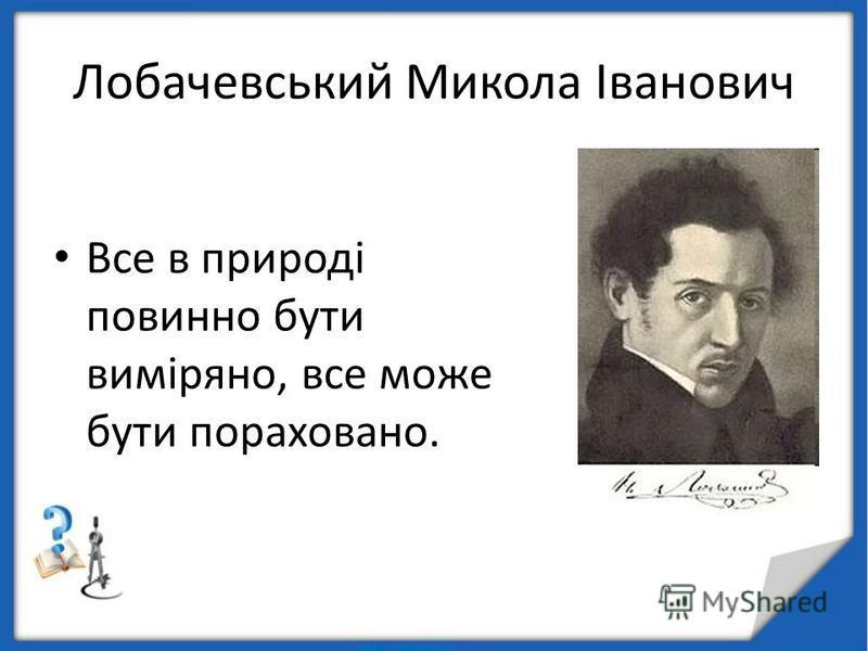 Лобачевський Микола Іванович Все в природі повинно бути виміряно, все може бути пораховано.