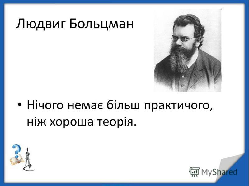 Людвиг Больцман Нічого немає більш практичого, ніж хороша теорія.