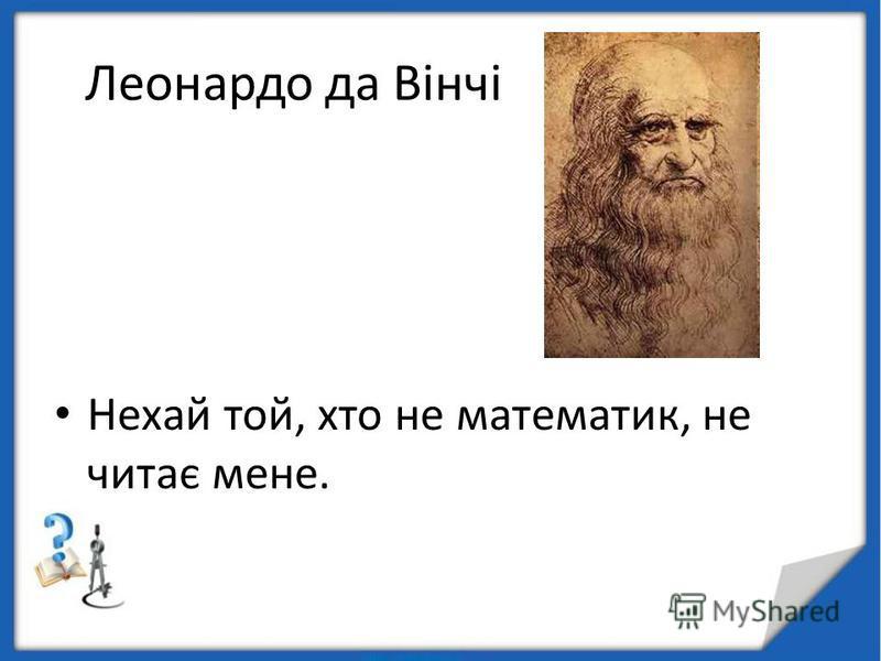 Леонардо да Вінчі Нехай той, хто не математик, не читає мене.