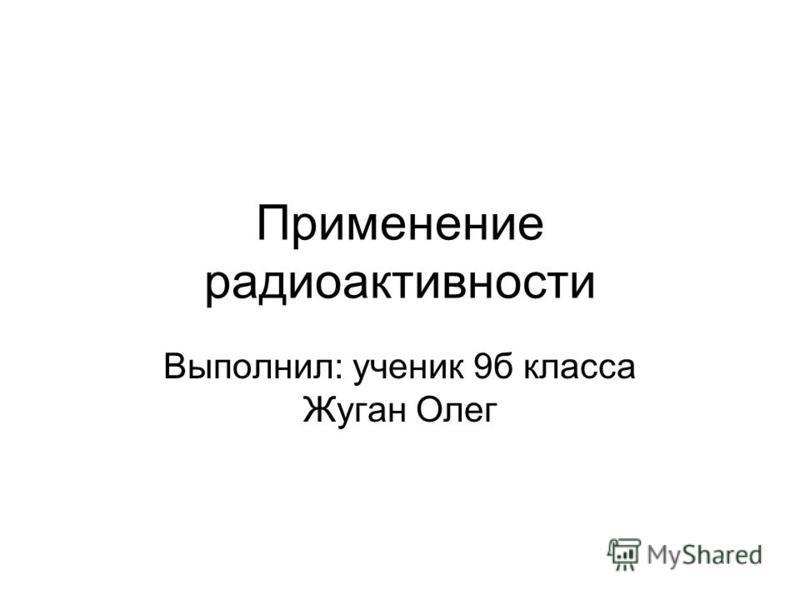 Применение радиоактивности Выполнил: ученик 9 б класса Жуган Олег