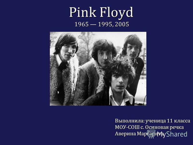 Pink Floyd 1965 1995, 2005 Выполнила: ученица 11 класса МОУ-СОШ с. Осиновая речка Аверина Маргарита