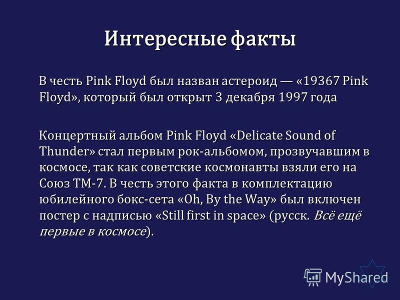 Интересные факты В честь Pink Floyd был назван астероид «19367 Pink Floyd», который был открыт 3 декабря 1997 года В честь Pink Floyd был назван астероид «19367 Pink Floyd», который был открыт 3 декабря 1997 года Концертный альбом Pink Floyd «Delicat