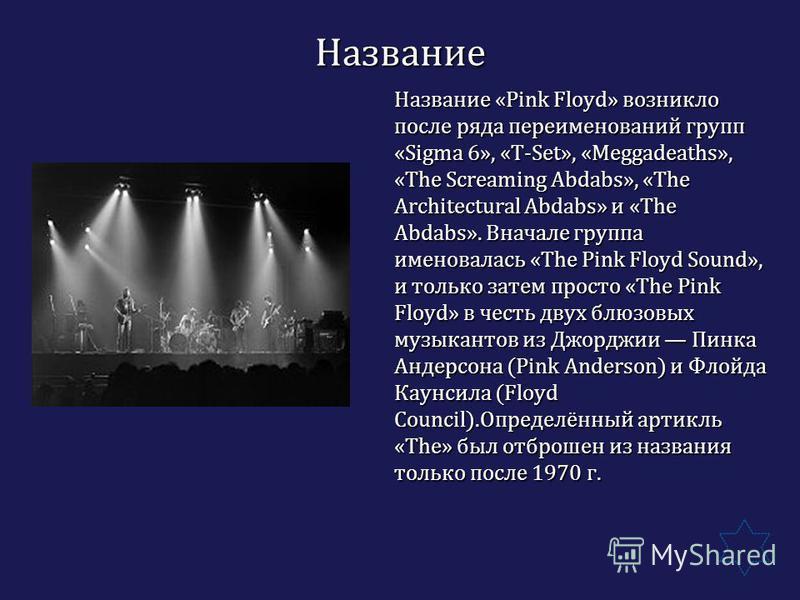 Название Название «Pink Floyd» возникло после ряда переименований групп «Sigma 6», «T-Set», «Meggadeaths», «The Screaming Abdabs», «The Architectural Abdabs» и «The Abdabs». Вначале группа именовалась «The Pink Floyd Sound», и только затем просто «Th