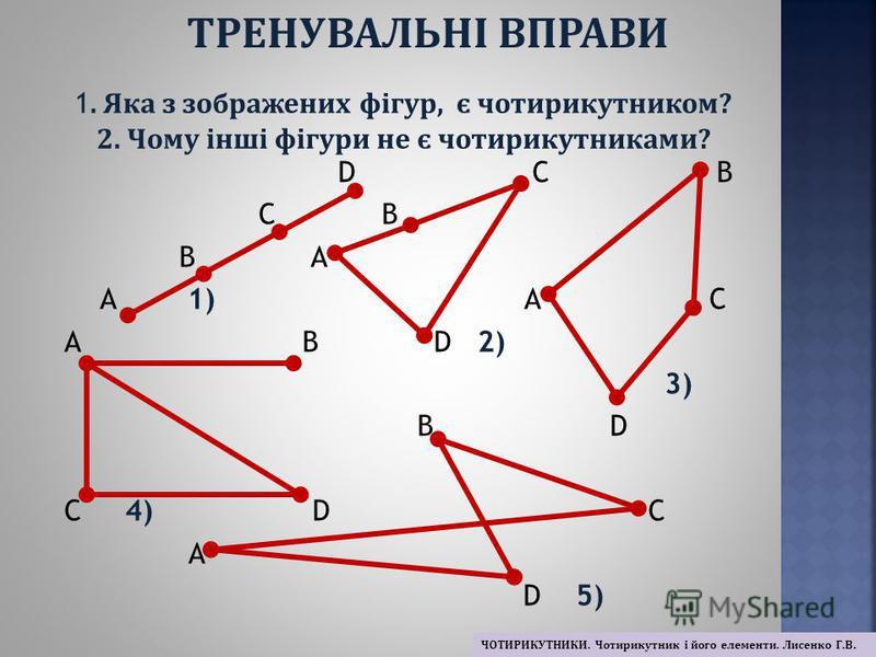 D С В С В В А А 1) А С А В D 2) 3) В D С 4) D С А D 5) 1. Яка з зображених фігур, є чотирикутником? 2. Чому інші фігури не є чотирикутниками? ТРЕНУВАЛЬНІ ВПРАВИ ЧОТИРИКУТНИКИ. Чотирикутник і його елементи. Лисенко Г.В.