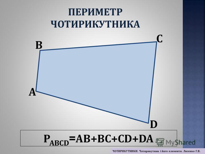 P ABCD = AB+BC+CD+DA A B C D ПЕРИМЕТР ЧОТИРИКУТНИКА ЧОТИРИКУТНИКИ. Чотирикутник і його елементи. Лисенко Г.В.