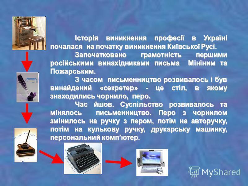 Історія виникнення професії в Україні почалася на початку виникнення Київської Русі. Започатковано грамотність першими російськими винахідниками письма Мініним та Пожарським. З часом письменництво розвивалось і був винайдений «секретер» - це стіл, в