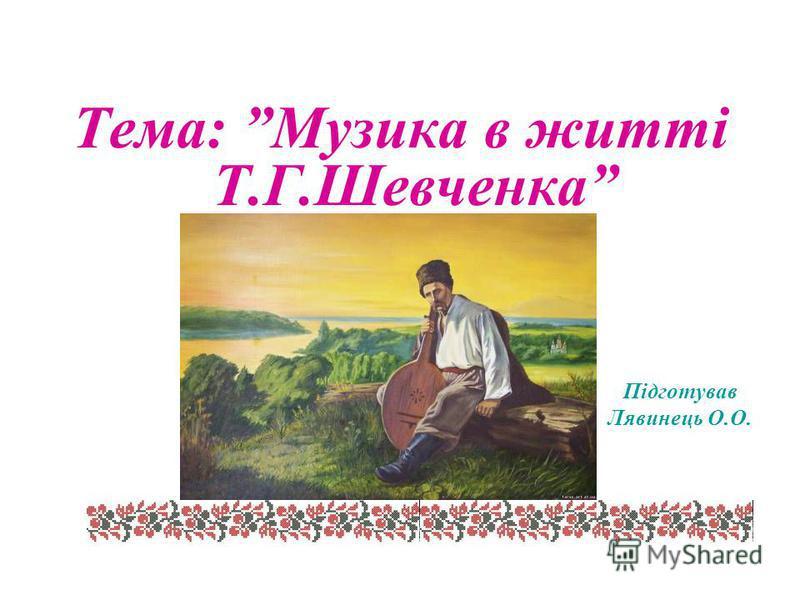 Тема: Музика в житті Т.Г.Шевченка Підготував Лявинець О.О. 2011 рік