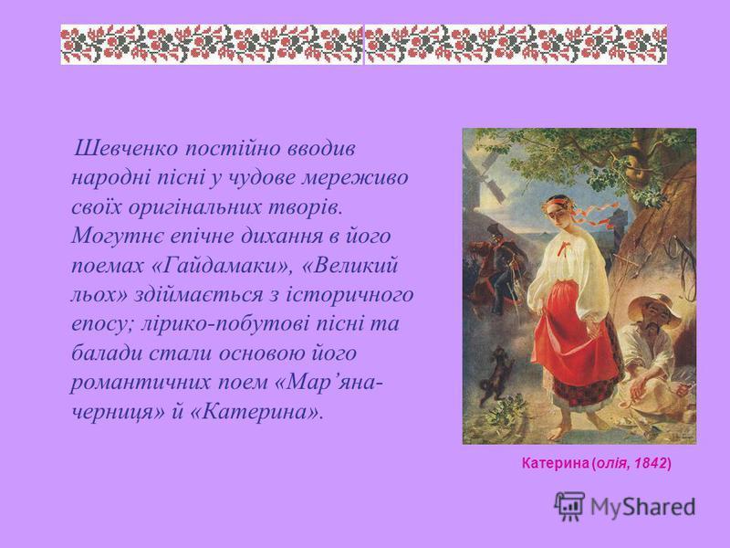 Шевченко постійно вводив народні пісні у чудове мереживо своїх оригінальних творів. Могутнє епічне дихання в його поемах «Гайдамаки», «Великий льох» здіймається з історичного епосу; лірико-побутові пісні та балади стали основою його романтичних поем