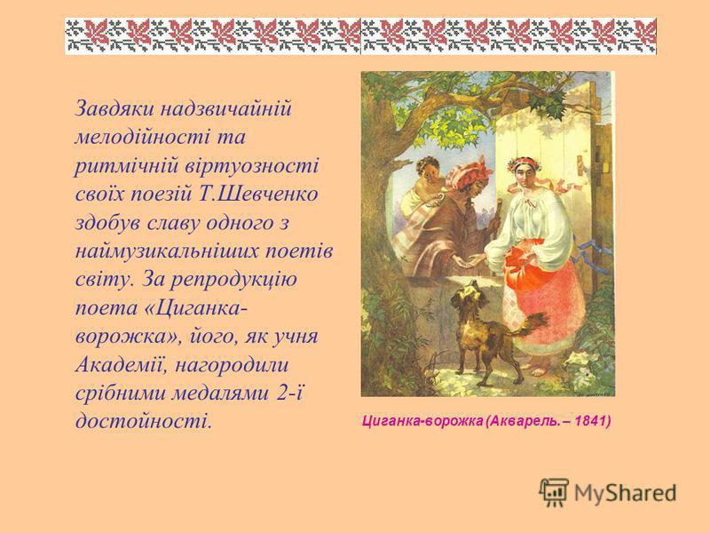 Завдяки надзвичайній мелодійності та ритмічній віртуозності своїх поезій Т.Шевченко здобув славу одного з наймузикальніших поетів світу. За репродукцію поета «Циганка- ворожка», його, як учня Академії, нагородили срібними медалями 2-ї достойності. Ци