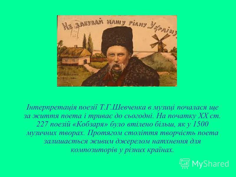Інтерпретація поезії Т.Г.Шевченка в музиці почалася ще за життя поета і триває до сьогодні. На початку ХХ ст. 227 поезій «Кобзаря» було втілено більш, як у 1500 музичних творах. Протягом століття творчість поета залишається живим джерелом натхнення д