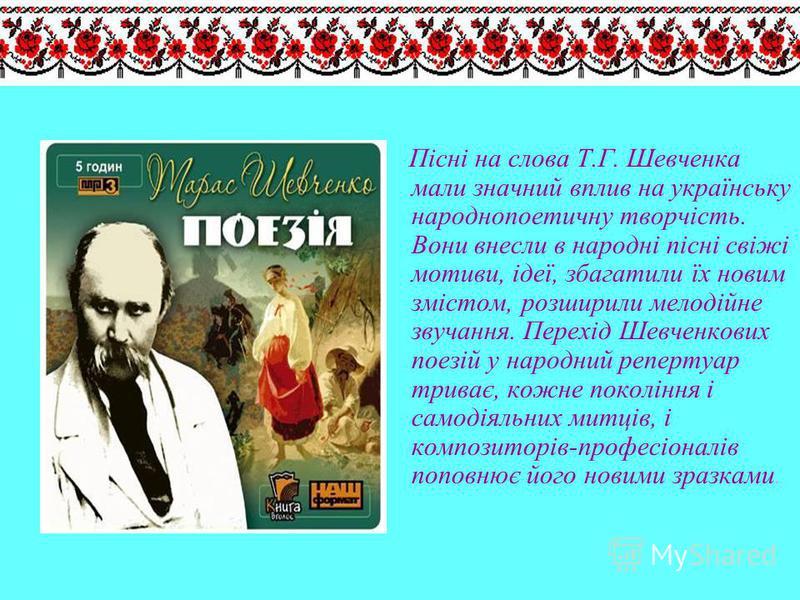 Пісні на слова Т.Г. Шевченка мали значний вплив на українську народнопоетичну творчість. Вони внесли в народні пісні свіжі мотиви, ідеї, збагатили їх новим змістом, розширили мелодійне звучання. Перехід Шевченкових поезій у народний репертуар триває,