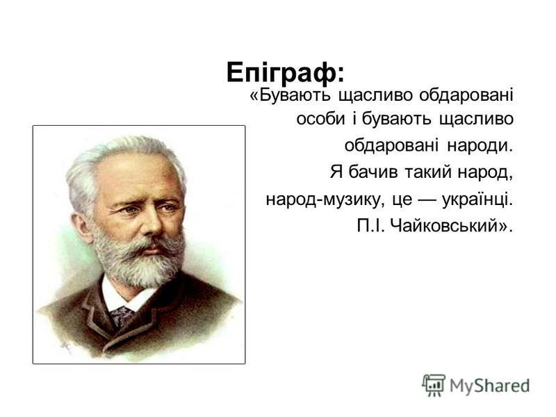 Епіграф: «Бувають щасливо обдаровані особи і бувають щасливо обдаровані народи. Я бачив такий народ, народ-музику, це українці. П.І. Чайковський».