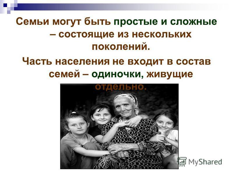 Семьи могут быть простые и сложные – состоящие из нескольких поколений. Часть населения не входит в состав семей – одиночки, живущие отдельно.
