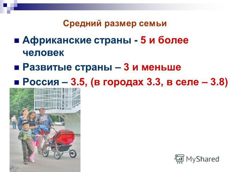 Средний размер семьи Африканские страны - 5 и более человек Развитые страны – 3 и меньше Россия – 3.5, (в городах 3.3, в селе – 3.8)